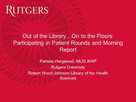 Out of the Library…On to the Floors: Participating in Patient Rounds and Morning Report Pamela Hargwood, MLIS AHIP Rutgers University Robert Wood Johnson.
