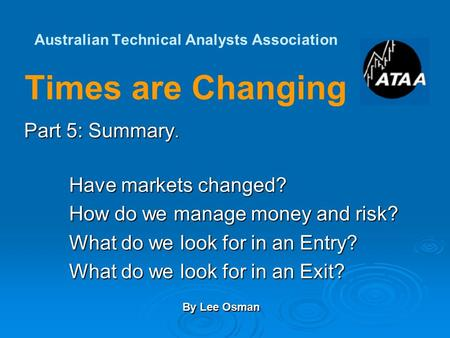 Australian Technical Analysts Association Times are Changing Part 5: Summary. Have markets changed? How do we manage money and risk? What do we look for.