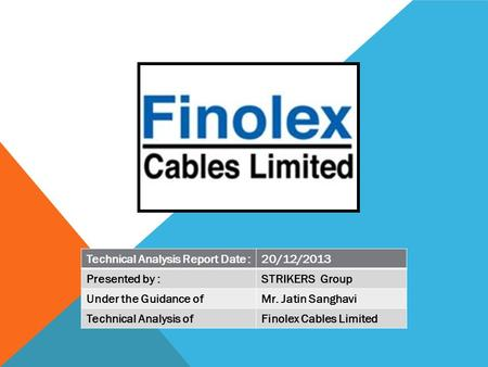 Technical Analysis Report Date :20/12/2013 Presented by :STRIKERS Group Under the Guidance ofMr. Jatin Sanghavi Technical Analysis ofFinolex Cables Limited.