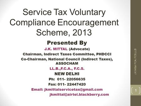 1 J.K.Mittal FCA, FCS,LLB Service Tax Voluntary Compliance Encouragement Scheme, 2013 Presented By J.K. MITTAL (Advocate) Chairman, Indirect Taxes Committee,