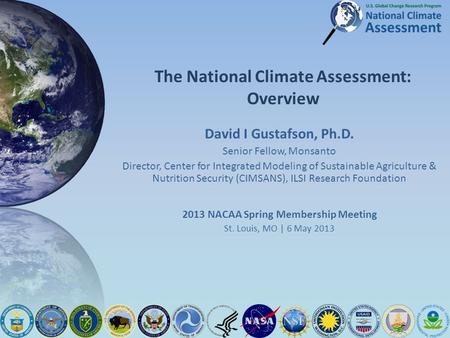 The National Climate Assessment: Overview David I Gustafson, Ph.D. Senior Fellow, Monsanto Director, Center for Integrated Modeling of Sustainable Agriculture.