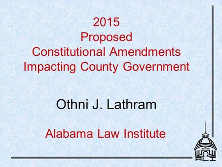 Alabama Law Institute 2015 Proposed Constitutional Amendments Impacting County Government Othni J. Lathram.