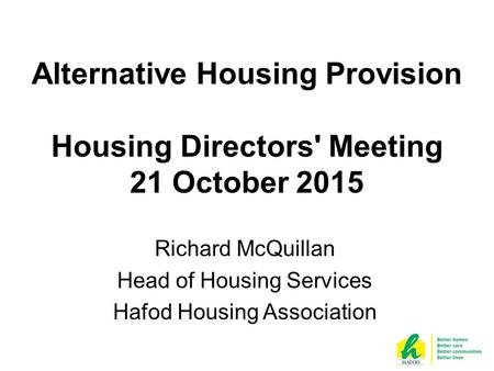 Alternative Housing Provision Housing Directors' Meeting 21 October 2015 Richard McQuillan Head of Housing Services Hafod Housing Association.