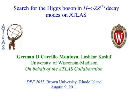 Search for the Higgs boson in H  ZZ (*) decay modes on ATLAS German D Carrillo Montoya, Lashkar Kashif University of Wisconsin-Madison On behalf of the.