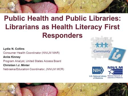 Public Health and Public Libraries: Librarians as Health Literacy First Responders Lydia N. Collins Consumer Health Coordinator (NN/LM MAR) Anita Kinney.