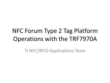NFC Forum Type 2 Tag Platform Operations with the TRF7970A TI NFC/RFID Applications Team.
