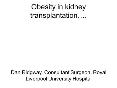 Obesity in kidney transplantation…. Dan Ridgway, Consultant Surgeon, Royal Liverpool University Hospital.