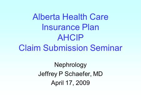 Alberta Health Care Insurance Plan AHCIP Claim Submission Seminar Nephrology Jeffrey P Schaefer, MD April 17, 2009.