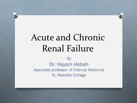 Acute and Chronic Renal Failure By Dr. Hayam Hebah Associate professor of Internal Medicine AL Maarefa College.