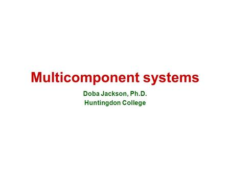 Multicomponent systems Doba Jackson, Ph.D. Huntingdon College.