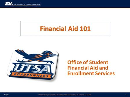 The University of Texas at San Antonio, One UTSA Circle, San Antonio, TX 78249 1/3/111 Financial Aid 101 Office of Student Financial Aid and Enrollment.