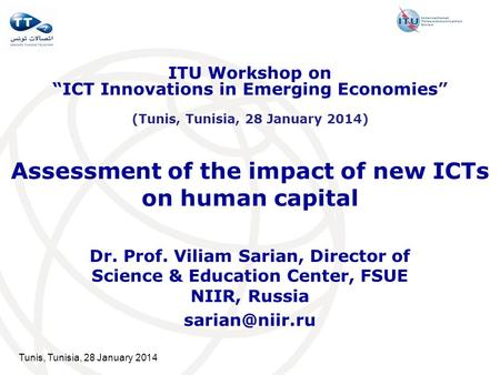 Tunis, Tunisia, 28 January 2014 Assessment of the impact of new ICTs on human capital Dr. Prof. Viliam Sarian, Director of Science & Education Center,