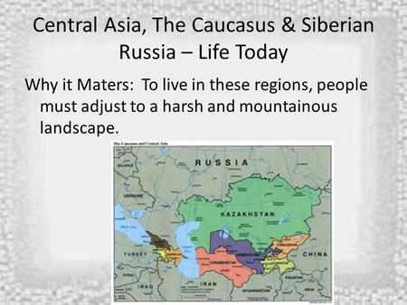 Central Asia, The Caucasus & Siberian Russia – Life Today Why it Maters: To live in these regions, people must adjust to a harsh and mountainous landscape.