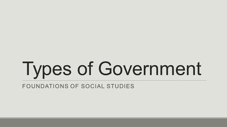 Types of Government FOUNDATIONS OF SOCIAL STUDIES.