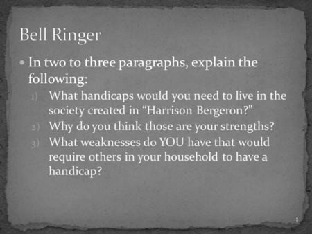 "In two to three paragraphs, explain the following: 1) What handicaps would you need to live in the society created in ""Harrison Bergeron?"" 2) Why do you."