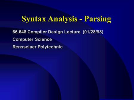 Syntax Analysis - Parsing 66.648 Compiler Design Lecture (01/28/98) Computer Science Rensselaer Polytechnic.
