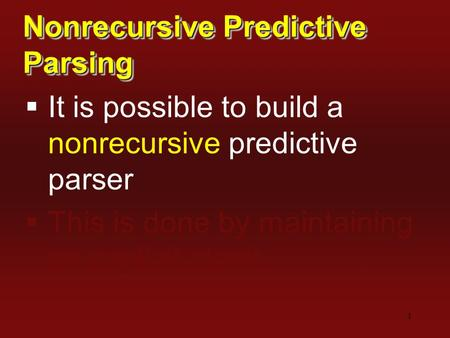 1 Nonrecursive Predictive Parsing  It is possible to build a nonrecursive predictive parser  This is done by maintaining an explicit stack.