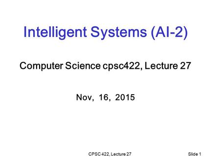 CPSC 422, Lecture 27Slide 1 Intelligent Systems (AI-2) Computer Science cpsc422, Lecture 27 Nov, 16, 2015.