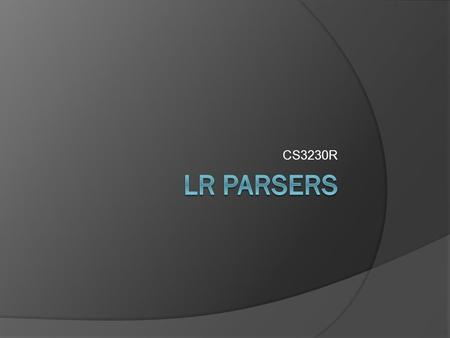CS3230R. What is a parser? What is an LR parser? A bottom-up parser that efficiently handles deterministic context-free languages in guaranteed linear.