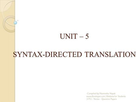 UNIT – 5 SYNTAX-DIRECTED TRANSLATION -Compiled by: Namratha Nayak www.Bookspar.com | Website for Students | VTU - Notes - Question Papers.