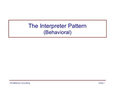 The Interpreter Pattern (Behavioral) ©SoftMoore ConsultingSlide 1.