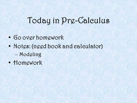 Today in Pre-Calculus Go over homework Notes: (need book and calculator) –Modeling Homework.