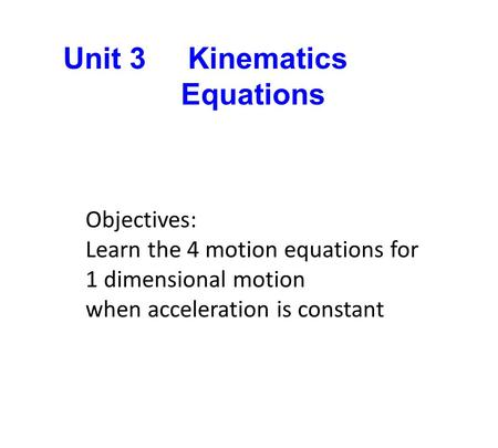 Unit 3 Kinematics Equations Objectives: Learn the 4 motion equations for 1 dimensional motion when acceleration is constant.