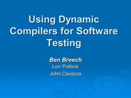 Using Dynamic Compilers for Software Testing Ben Breech Lori Pollock John Cavazos.