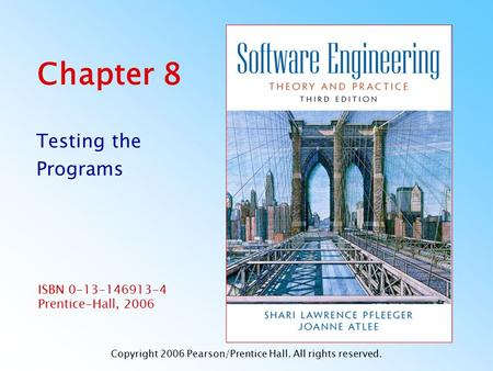 ISBN 0-13-146913-4 Prentice-Hall, 2006 Chapter 8 Testing the Programs Copyright 2006 Pearson/Prentice Hall. All rights reserved.