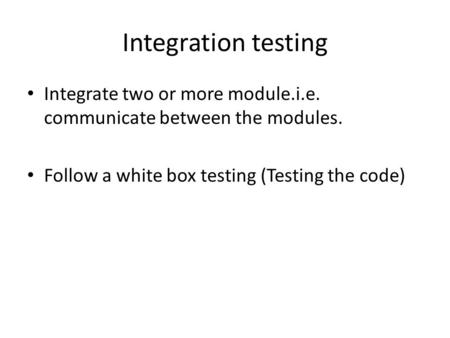 Integration testing Integrate two or more module.i.e. communicate between the modules. Follow a white box testing (Testing the code)