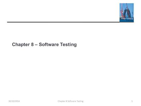 Chapter 8 – Software Testing Chapter 8 Software Testing130/10/2014.