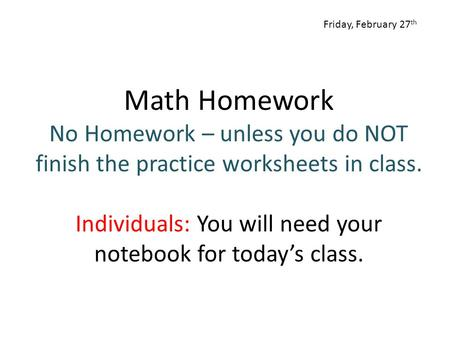 Math Homework No Homework – unless you do NOT finish the practice worksheets in class. Individuals: You will need your notebook for today's class. Friday,