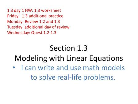 Section 1.3 Modeling with Linear Equations I can write and use math models to solve real-life problems. 1.3 day 1 HW: 1.3 worksheet Friday: 1.3 additional.
