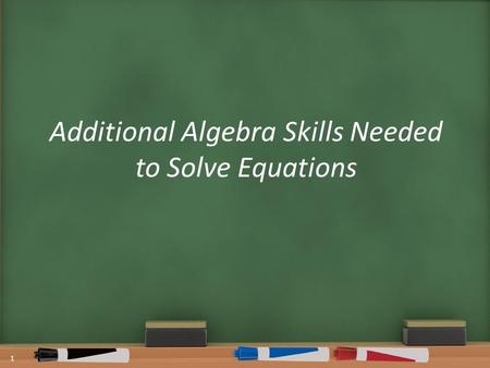 Additional Algebra Skills Needed to Solve Equations 1.