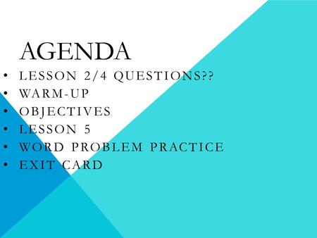 AGENDA LESSON 2/4 QUESTIONS?? WARM-UP OBJECTIVES LESSON 5 WORD PROBLEM PRACTICE EXIT CARD.