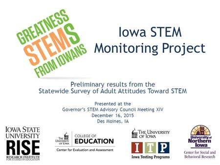 Iowa STEM Monitoring Project Preliminary results from the Statewide Survey of Adult Attitudes Toward STEM Presented at the Governor's STEM Advisory Council.