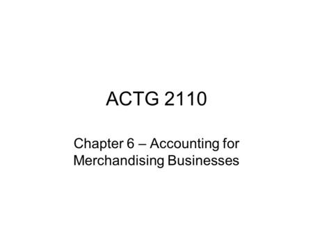 ACTG 2110 Chapter 6 – Accounting for Merchandising Businesses.