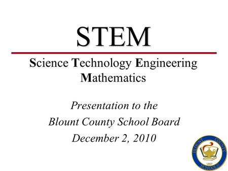 STEM Presentation to the Blount County School Board December 2, 2010 Science Technology Engineering Mathematics.