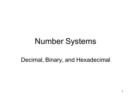 1 Number Systems Decimal, Binary, and Hexadecimal.