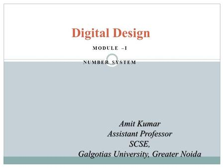 MODULE –I NUMBER SYSTEM Digital Design Amit Kumar Assistant Professor SCSE, Galgotias University, Greater Noida.