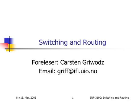 8.+15. Mar. 20061INF-3190: <strong>Switching</strong> and Routing <strong>Switching</strong> and Routing Foreleser: Carsten Griwodz