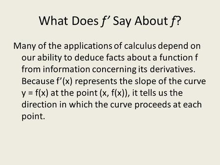 What Does f' Say About f? Many of the applications of calculus depend on our ability to deduce facts about a function f from information concerning its.