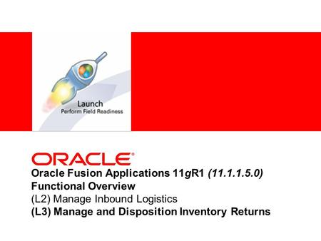 Oracle Fusion Applications 11gR1 (11.1.1.5.0) Functional Overview (L2) Manage Inbound Logistics (L3) Manage and Disposition Inventory Returns.