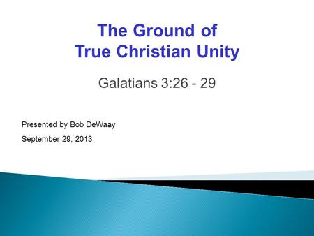 Galatians 3:26 - 29 Presented by Bob DeWaay September 29, 2013 The Ground of True Christian Unity.