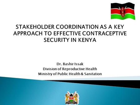 STAKEHOLDER COORDINATION AS A KEY APPROACH TO EFFECTIVE CONTRACEPTIVE SECURITY IN KENYA Dr. Bashir Issak Division of Reproductive Health Ministry of Public.