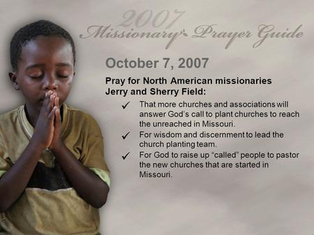October 7, 2007 Pray for North American missionaries Jerry and Sherry Field: That more churches and associations will answer God's call to plant churches.