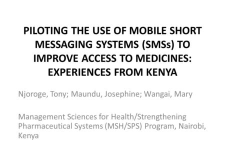 PILOTING THE USE OF MOBILE SHORT MESSAGING SYSTEMS (SMSs) TO IMPROVE ACCESS TO MEDICINES: EXPERIENCES FROM KENYA Njoroge, Tony; Maundu, Josephine; Wangai,