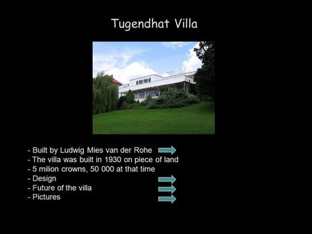 Tugendhat Villa - Built by Ludwig Mies van der Rohe - The villa was built in 1930 on piece of land - 5 milion crowns, 50 000 at that time - Design - Future.