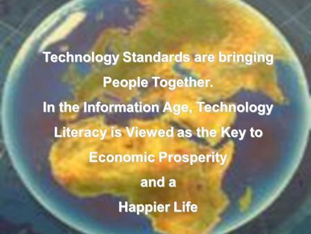 Technology Standards are bringing People Together. In the Information Age, Technology Literacy is Viewed as the Key to Economic Prosperity and a Happier.