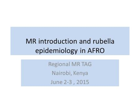 MR introduction and rubella epidemiology in AFRO Regional MR TAG Nairobi, Kenya June 2-3, 2015.